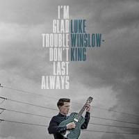LUKE WINSLOW-KING – I'm Glad Trouble Don't Last Always (Bloodshot / Bertus) 30/9/2016